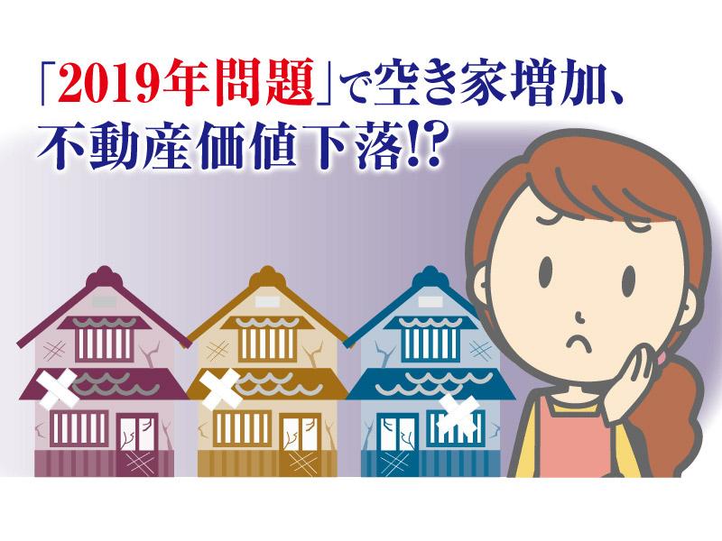 「2019年問題」で空き家増加、不動産価値下落!?